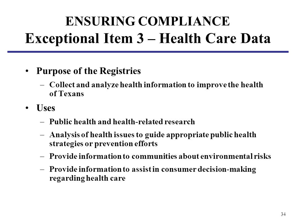 34 ENSURING COMPLIANCE Exceptional Item 3 – Health Care Data Purpose of the Registries –Collect and analyze health information to improve the health o