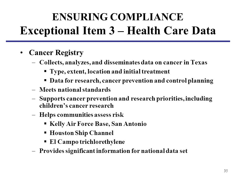 35 Cancer Registry –Collects, analyzes, and disseminates data on cancer in Texas Type, extent, location and initial treatment Data for research, cancer prevention and control planning –Meets national standards –Supports cancer prevention and research priorities, including childrens cancer research –Helps communities assess risk Kelly Air Force Base, San Antonio Houston Ship Channel El Campo trichlorethylene –Provides significant information for national data set ENSURING COMPLIANCE Exceptional Item 3 – Health Care Data