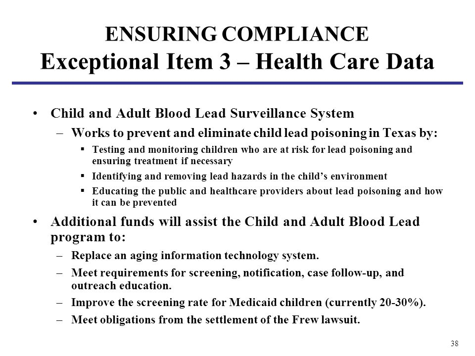 38 Child and Adult Blood Lead Surveillance System –Works to prevent and eliminate child lead poisoning in Texas by: Testing and monitoring children who are at risk for lead poisoning and ensuring treatment if necessary Identifying and removing lead hazards in the childs environment Educating the public and healthcare providers about lead poisoning and how it can be prevented Additional funds will assist the Child and Adult Blood Lead program to: –Replace an aging information technology system.