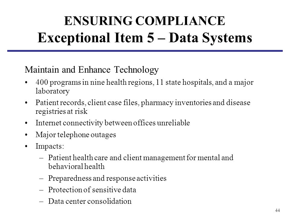 44 ENSURING COMPLIANCE Exceptional Item 5 – Data Systems Maintain and Enhance Technology 400 programs in nine health regions, 11 state hospitals, and