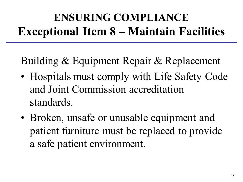 53 ENSURING COMPLIANCE Exceptional Item 8 – Maintain Facilities Building & Equipment Repair & Replacement Hospitals must comply with Life Safety Code and Joint Commission accreditation standards.