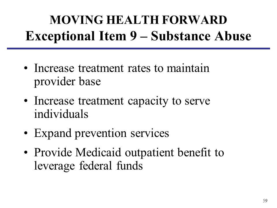 59 MOVING HEALTH FORWARD Exceptional Item 9 – Substance Abuse Increase treatment rates to maintain provider base Increase treatment capacity to serve individuals Expand prevention services Provide Medicaid outpatient benefit to leveragefederal funds