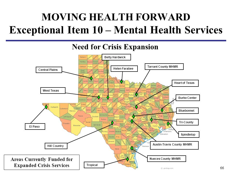 66 El Paso Tropical Nueces County MHMR Austin-Travis County MHMR Bluebonnet Tri-County Spindletop Burke Center Heart of Texas Central Plains Betty Hardwick Hill Country West Texas Helen Farabee Tarrant County MHMR Areas Currently Funded for Expanded Crisis Services MOVING HEALTH FORWARD Exceptional Item 10 – Mental Health Services Need for Crisis Expansion