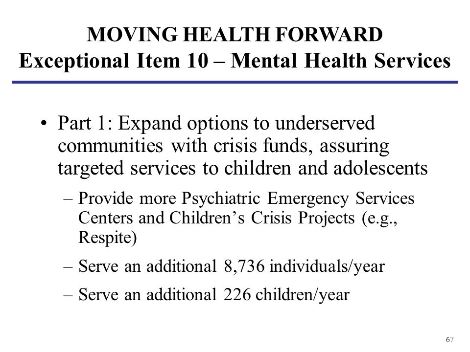 67 Part 1: Expand options to underserved communities with crisis funds, assuring targeted services to children and adolescents –Provide more Psychiatric Emergency Services Centers and Childrens Crisis Projects (e.g., Respite) –Serve an additional 8,736 individuals/year –Serve an additional 226 children/year MOVING HEALTH FORWARD Exceptional Item 10 – Mental Health Services