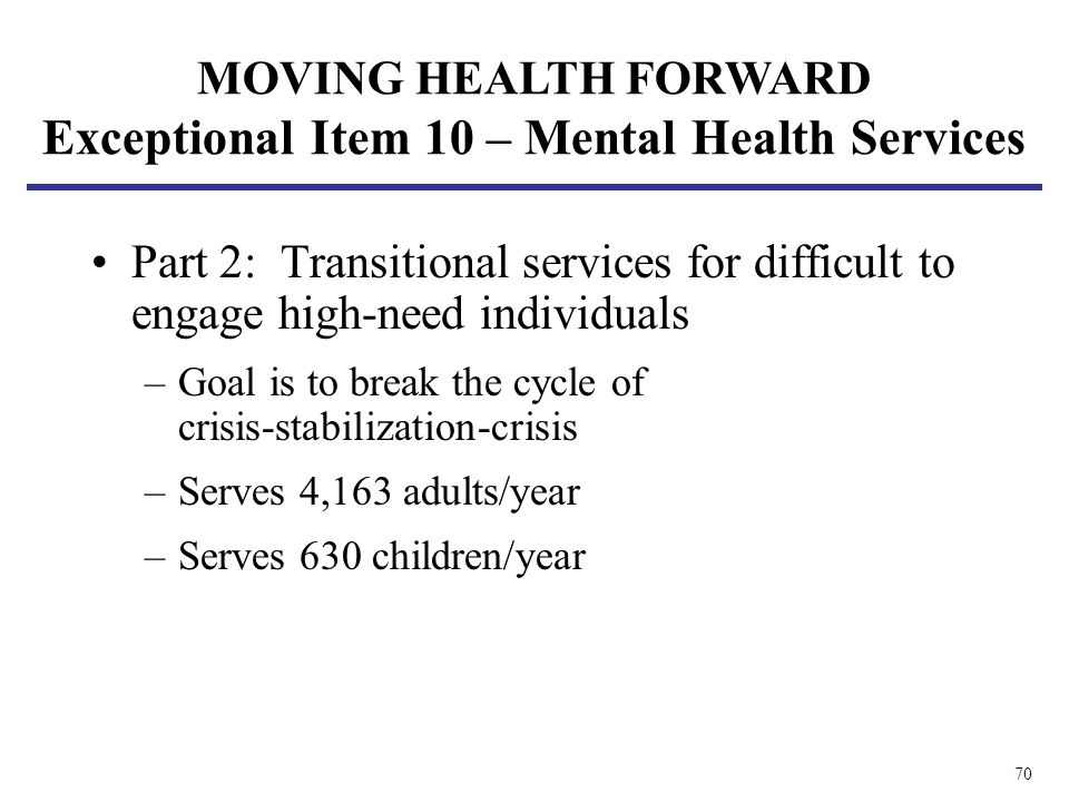 70 Part 2: Transitional services for difficult to engage high-need individuals –Goal is to break the cycle of crisis-stabilization-crisis –Serves 4,16