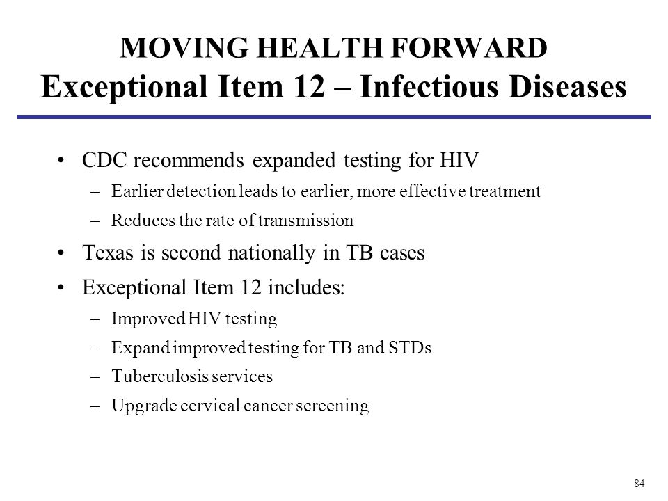84 CDC recommends expanded testing for HIV –Earlier detection leads to earlier, more effective treatment –Reduces the rate of transmission Texas is se