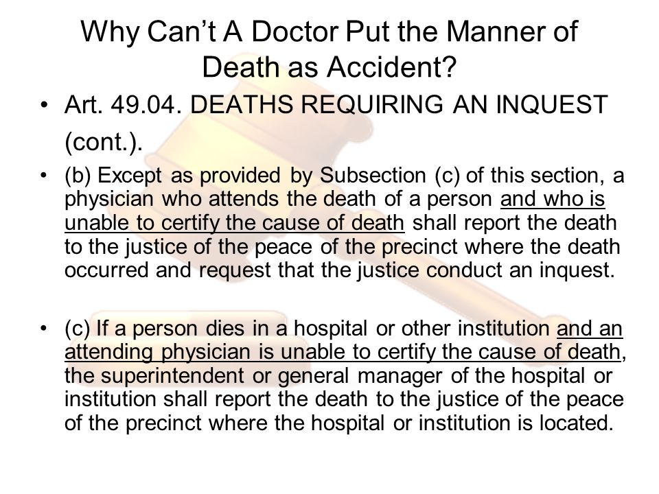 Why Cant A Doctor Put the Manner of Death as Accident? Art. 49.04. DEATHS REQUIRING AN INQUEST (cont.). (b) Except as provided by Subsection (c) of th