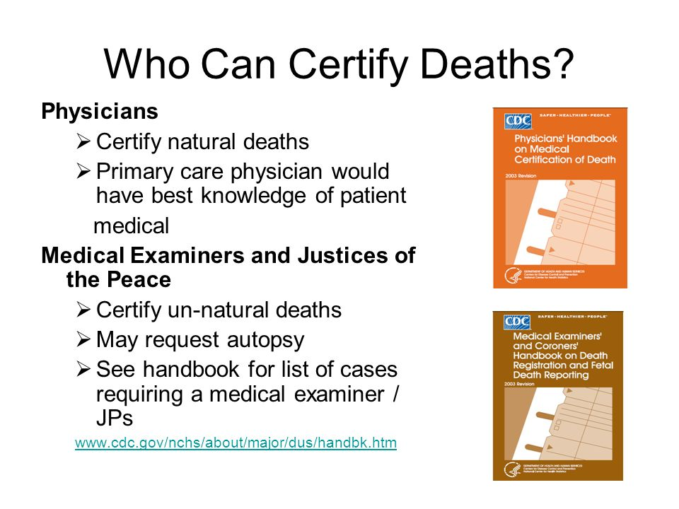 Who Can Certify Deaths? Physicians Certify natural deaths Primary care physician would have best knowledge of patient medical Medical Examiners and Ju