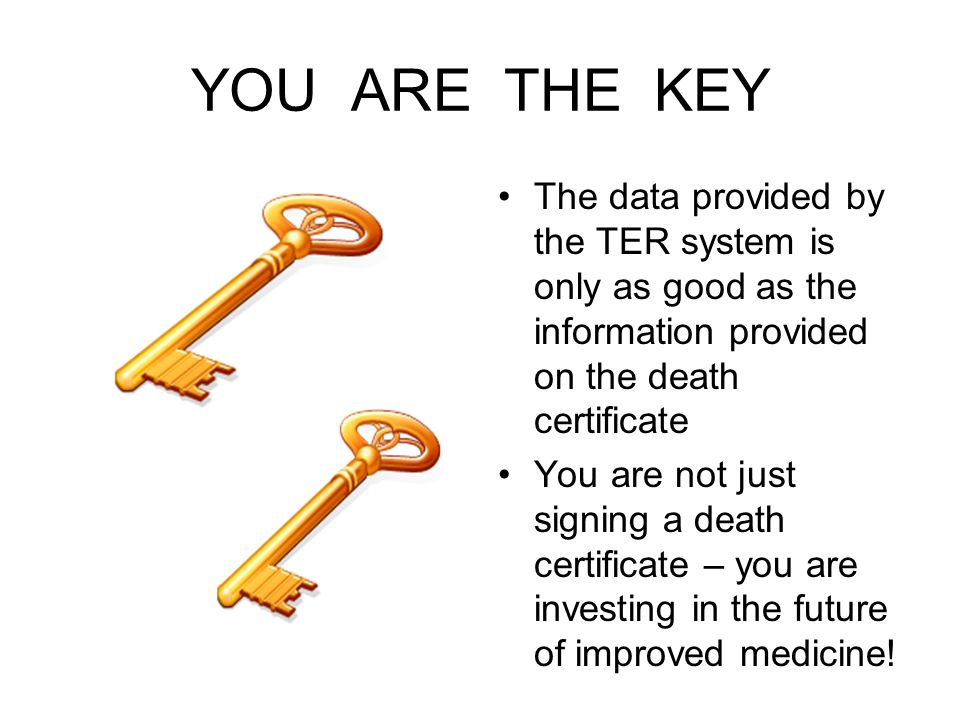 YOU ARE THE KEY The data provided by the TER system is only as good as the information provided on the death certificate You are not just signing a de