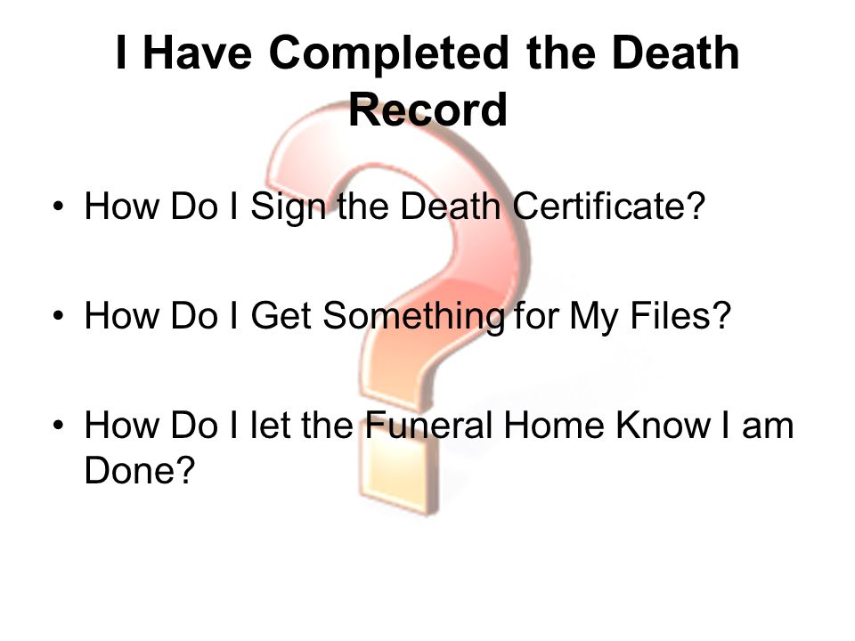 I Have Completed the Death Record How Do I Sign the Death Certificate? How Do I Get Something for My Files? How Do I let the Funeral Home Know I am Do