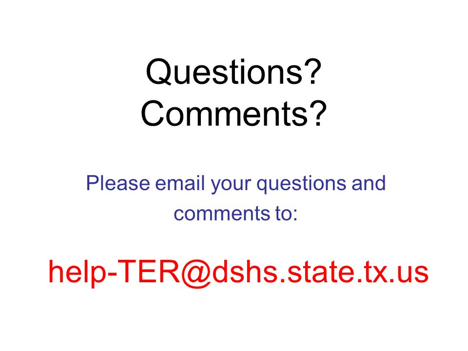 Questions? Comments? Please email your questions and comments to: help-TER@dshs.state.tx.us