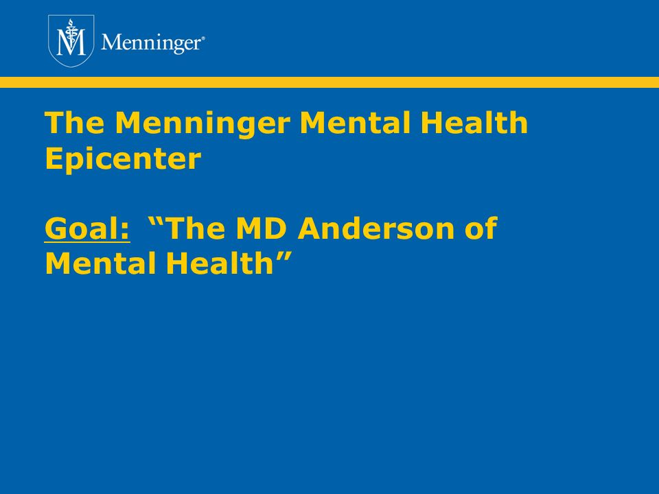 The Menninger Mental Health Epicenter Goal:The MD Anderson of Mental Health