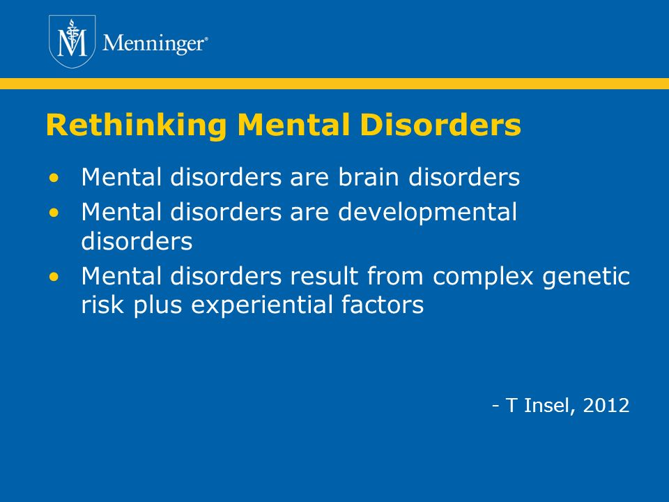 Rethinking Mental Disorders Mental disorders are brain disorders Mental disorders are developmental disorders Mental disorders result from complex genetic risk plus experiential factors - T Insel, 2012