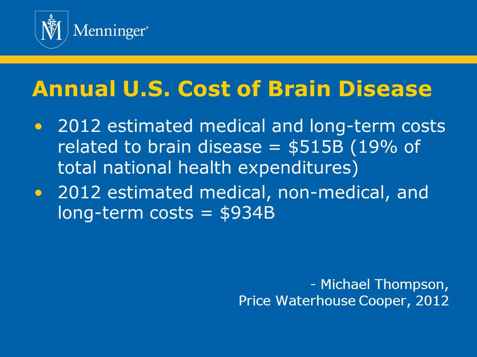 Annual U.S. Cost of Brain Disease 2012 estimated medical and long-term costs related to brain disease = $515B (19% of total national health expenditur