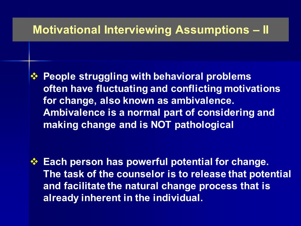 Motivational Interviewing Assumptions – II People struggling with behavioral problems often have fluctuating and conflicting motivations for change, a