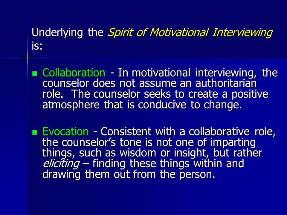 Underlying the Spirit of Motivational Interviewing is: Collaboration - In motivational interviewing, the counselor does not assume an authoritarian ro