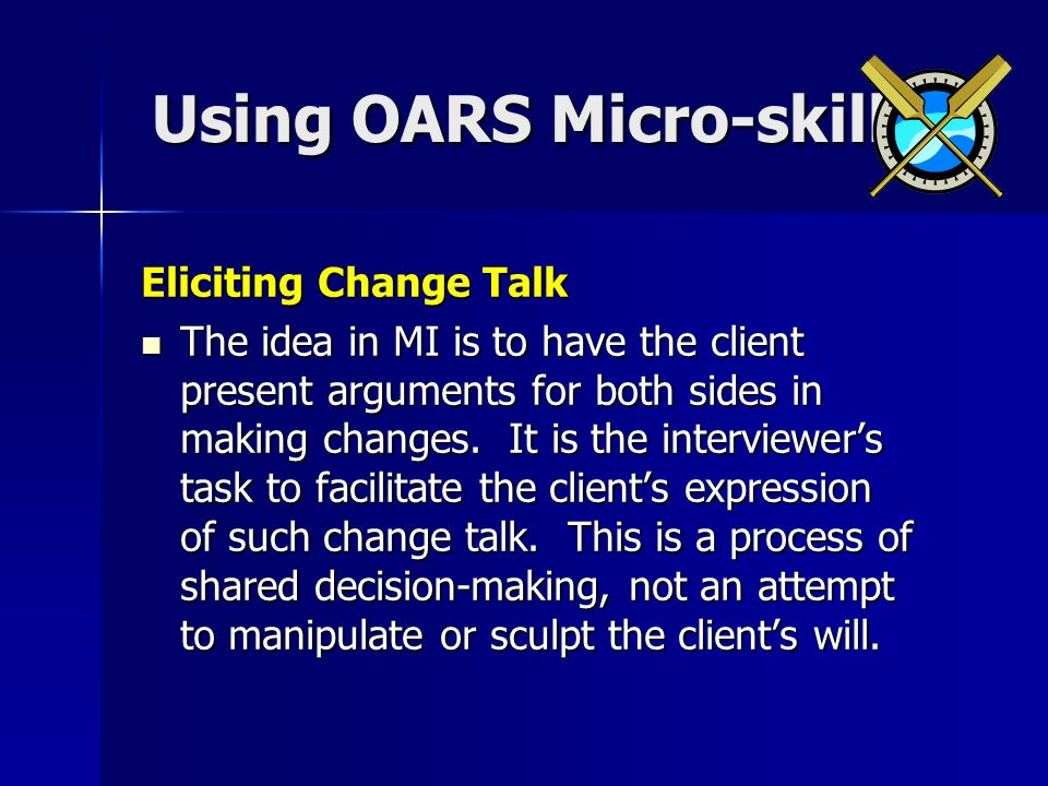 Using OARS Micro-skills Using OARS Micro-skills Eliciting Change Talk The idea in MI is to have the client present arguments for both sides in making