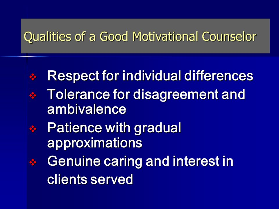 Qualities of a Good Motivational Counselor Respect for individual differences Respect for individual differences Tolerance for disagreement and ambiva