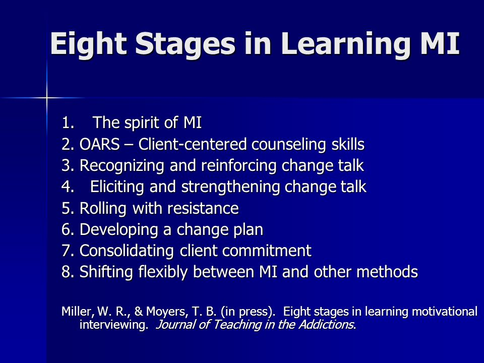 Eight Stages in Learning MI 1. The spirit of MI 2.OARS – Client-centered counseling skills 3.Recognizing and reinforcing change talk 4. Eliciting and