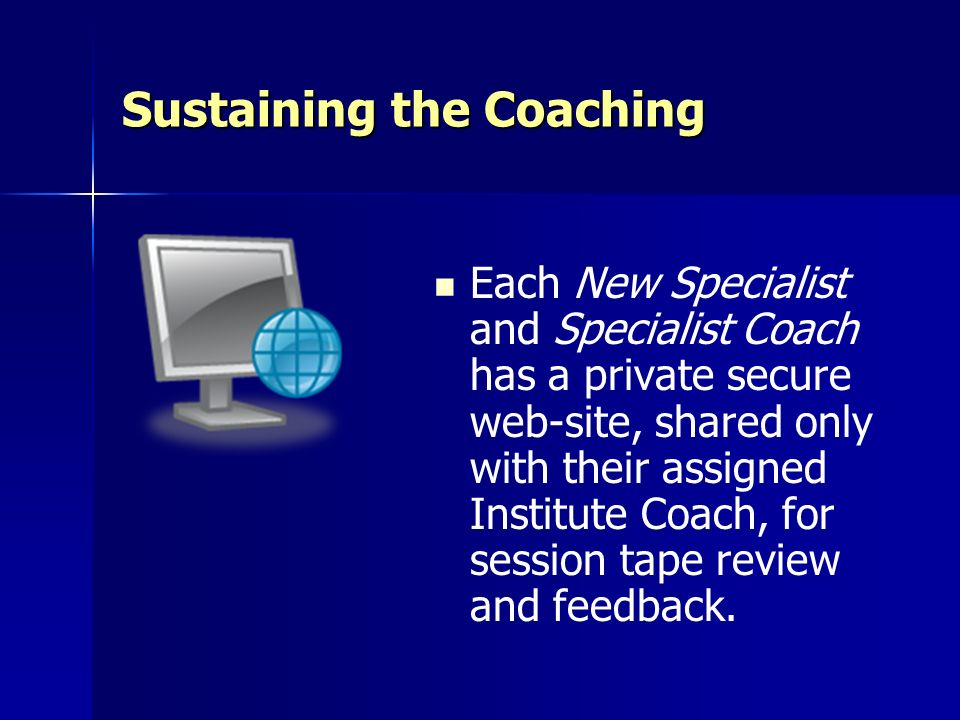 Sustaining the Coaching Each New Specialist and Specialist Coach has a private secure web-site, shared only with their assigned Institute Coach, for s