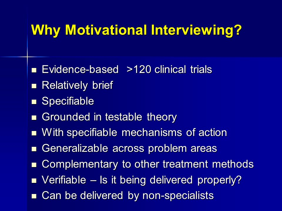 Why Motivational Interviewing? Evidence-based >120 clinical trials Evidence-based >120 clinical trials Relatively brief Relatively brief Specifiable S