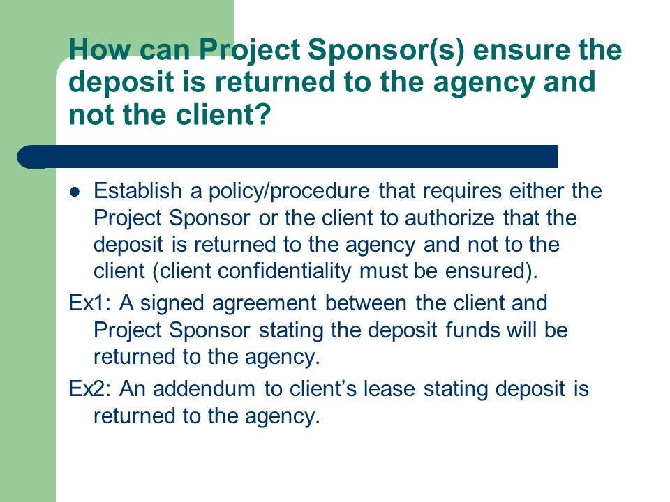 How can Project Sponsor(s) ensure the deposit is returned to the agency and not the client? Establish a policy/procedure that requires either the Proj