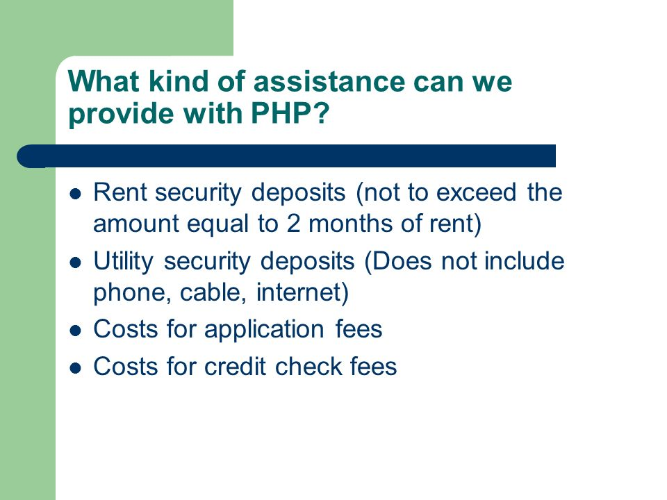 What kind of assistance can we provide with PHP? Rent security deposits (not to exceed the amount equal to 2 months of rent) Utility security deposits