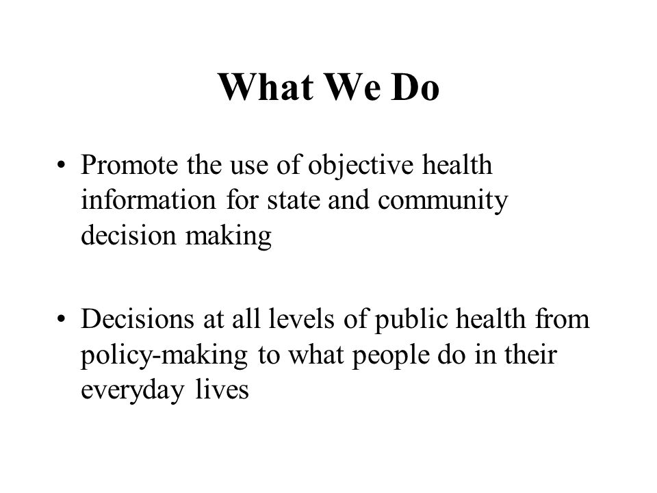 What We Do Promote the use of objective health information for state and community decision making Decisions at all levels of public health from policy-making to what people do in their everyday lives
