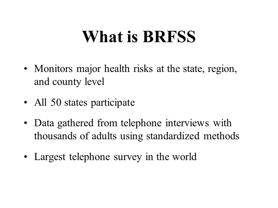 What is BRFSS Monitors major health risks at the state, region, and county level All 50 states participate Data gathered from telephone interviews wit