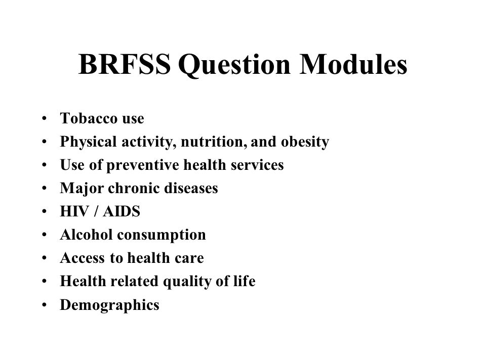 BRFSS Question Modules Tobacco use Physical activity, nutrition, and obesity Use of preventive health services Major chronic diseases HIV / AIDS Alcoh