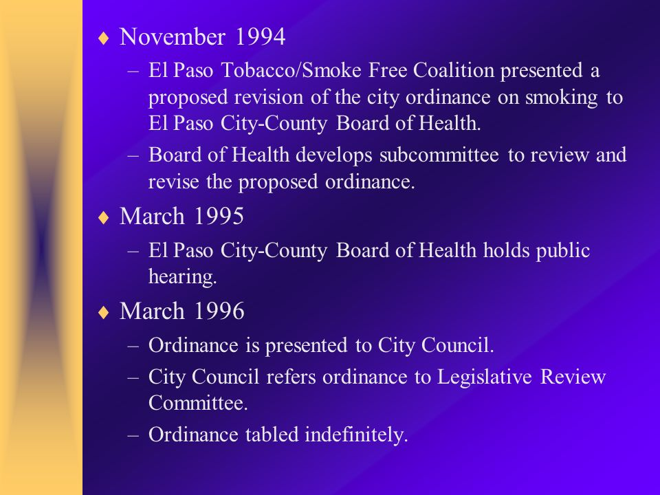Clean Indoor Air Ordinance Plan continued January 2001 –Continue research and start heavy recruitment of former smokers, key business leaders, health educators, and health professionals Coalition for A Smoke-Free Paso del Norte contacts their board of directors, volunteers and staff and initiates letter writing campaign to rally the silent majority.