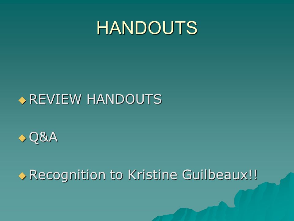 HANDOUTS REVIEW HANDOUTS REVIEW HANDOUTS Q&A Q&A Recognition to Kristine Guilbeaux!! Recognition to Kristine Guilbeaux!!