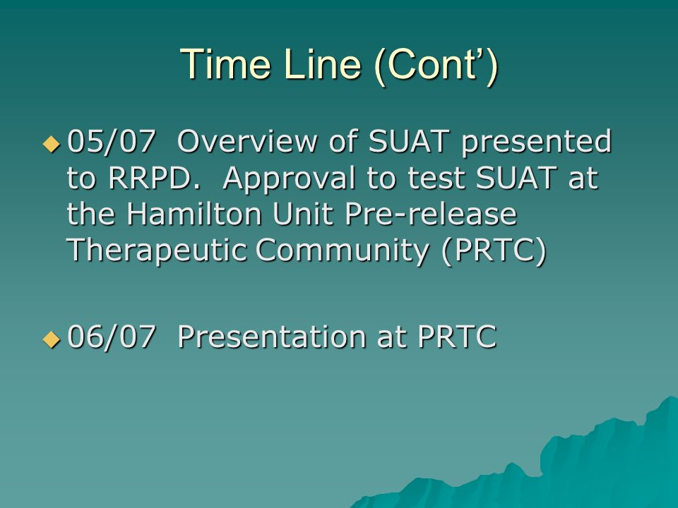 Time Line (Cont) 05/07Overview of SUAT presented to RRPD. Approval to test SUAT at the Hamilton Unit Pre-release Therapeutic Community (PRTC) 05/07Ove