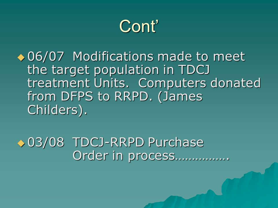 Cont 06/07Modifications made to meet the target population in TDCJ treatment Units. Computers donated from DFPS to RRPD. (James Childers). 06/07Modifi