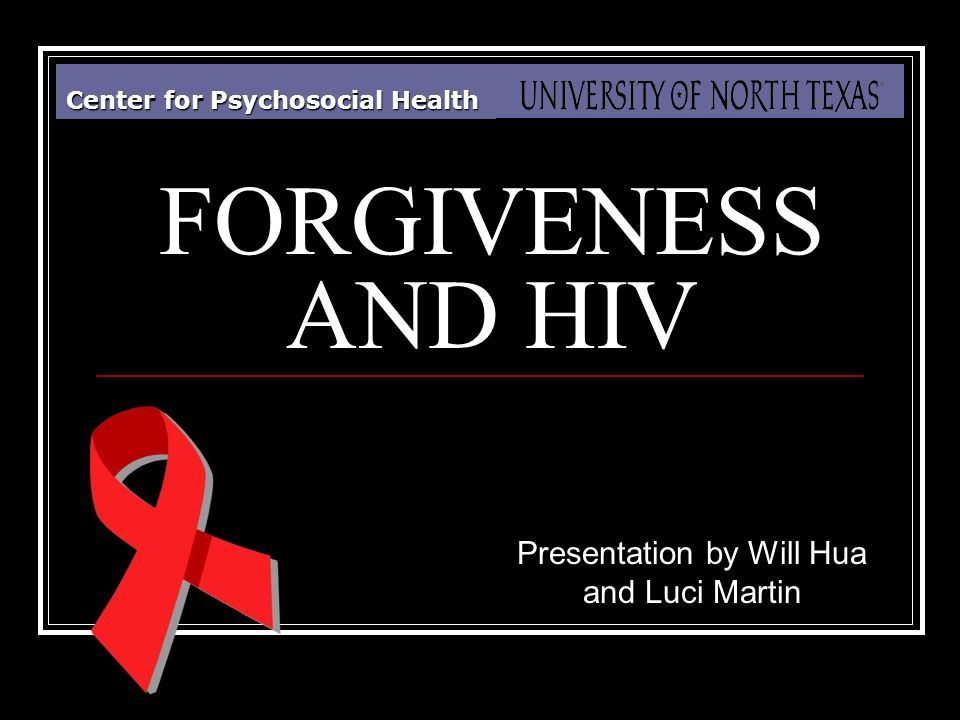 Center for Psychosocial Health FORGIVENESS AND HIV Presentation by Will Hua and Luci Martin