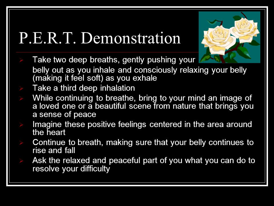P.E.R.T. Demonstration Take two deep breaths, gently pushing your belly out as you inhale and consciously relaxing your belly (making it feel soft) as