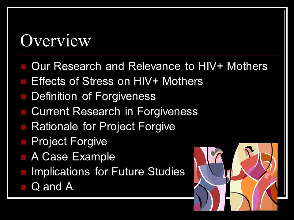 Overview Our Research and Relevance to HIV+ Mothers Effects of Stress on HIV+ Mothers Definition of Forgiveness Current Research in Forgiveness Rationale for Project Forgive Project Forgive A Case Example Implications for Future Studies Q and A
