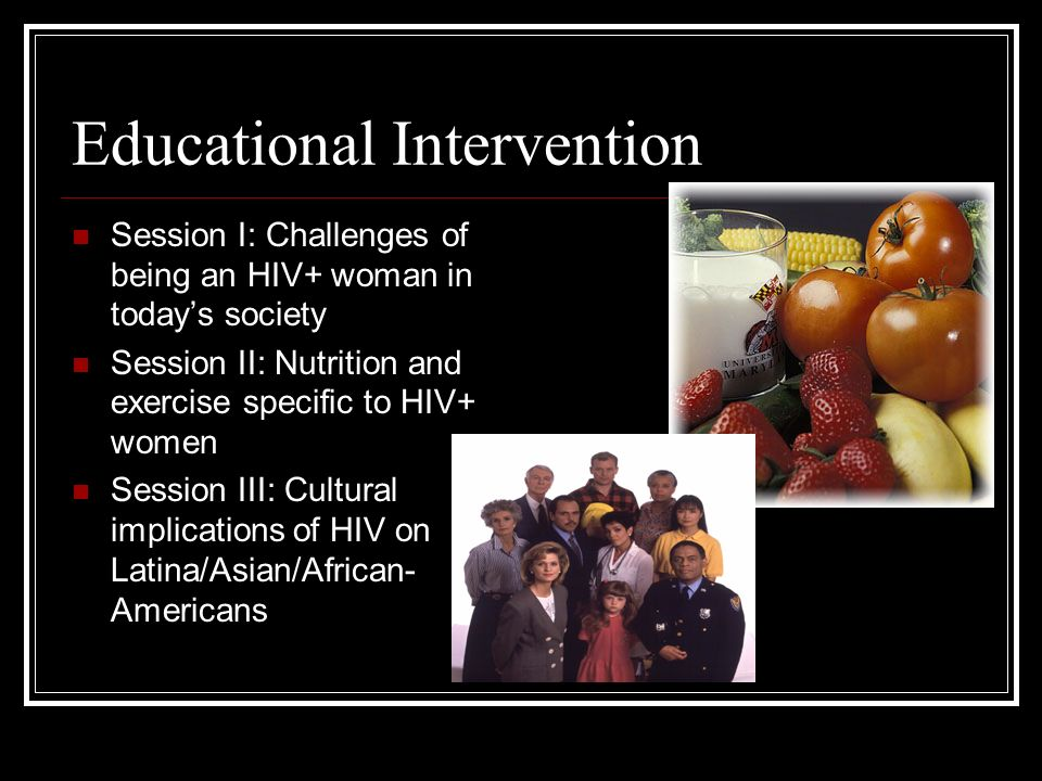 Educational Intervention Session I: Challenges of being an HIV+ woman in todays society Session II: Nutrition and exercise specific to HIV+ women Session III: Cultural implications of HIV on Latina/Asian/African- Americans
