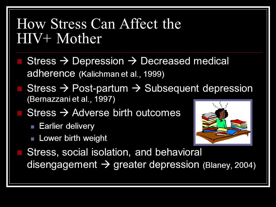 How Stress Can Affect the HIV+ Mother Stress Depression Decreased medical adherence (Kalichman et al., 1999) Stress Post-partum Subsequent depression (Bernazzani et al., 1997) Stress Adverse birth outcomes Earlier delivery Lower birth weight Stress, social isolation, and behavioral disengagement greater depression (Blaney, 2004)