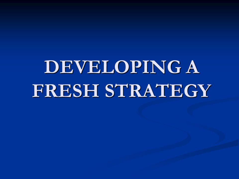 DEVELOPING A FRESH STRATEGY