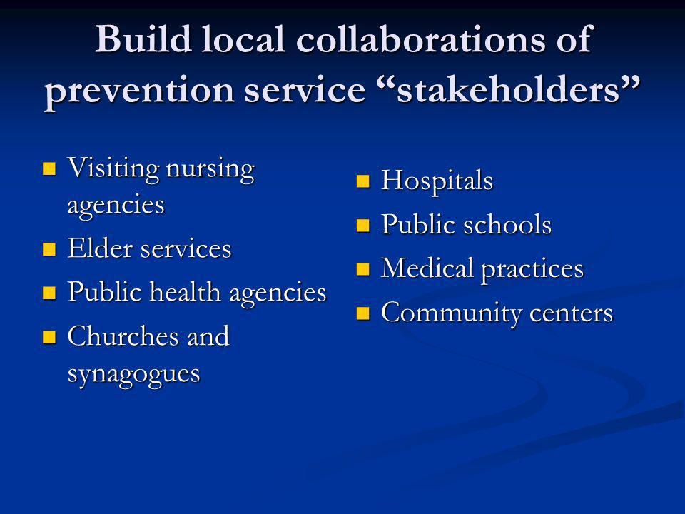 Build local collaborations of prevention service stakeholders Visiting nursing agencies Visiting nursing agencies Elder services Elder services Public