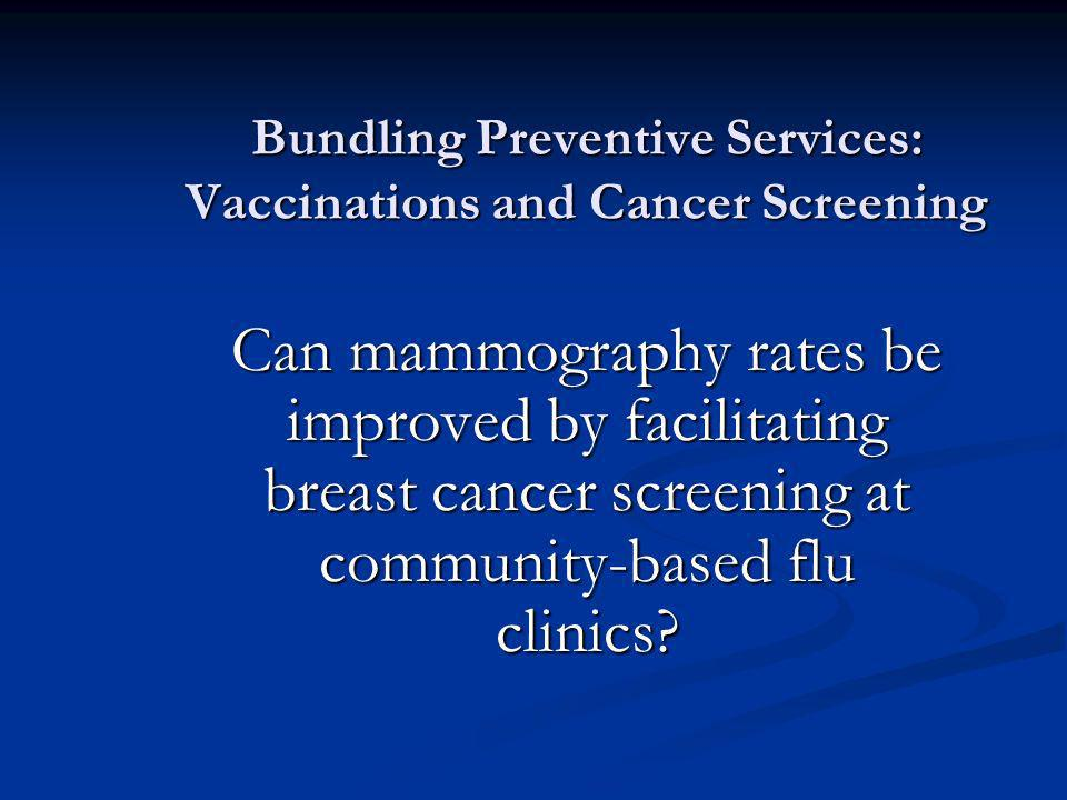 Bundling Preventive Services: Vaccinations and Cancer Screening Can mammography rates be improved by facilitating breast cancer screening at community