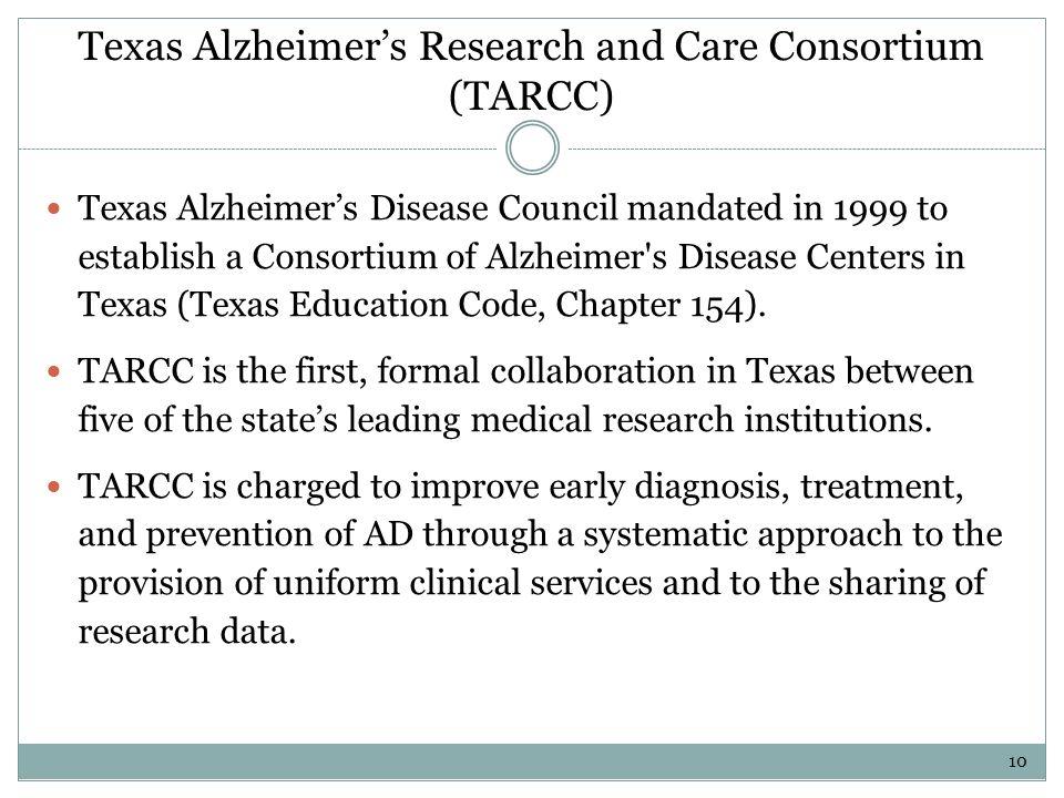 Texas Alzheimers Research and Care Consortium (TARCC) Texas Alzheimers Disease Council mandated in 1999 to establish a Consortium of Alzheimer's Disea