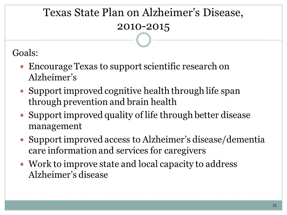 Texas State Plan on Alzheimers Disease, Goals: Encourage Texas to support scientific research on Alzheimers Support improved cognitive health through life span through prevention and brain health Support improved quality of life through better disease management Support improved access to Alzheimers disease/dementia care information and services for caregivers Work to improve state and local capacity to address Alzheimers disease 11