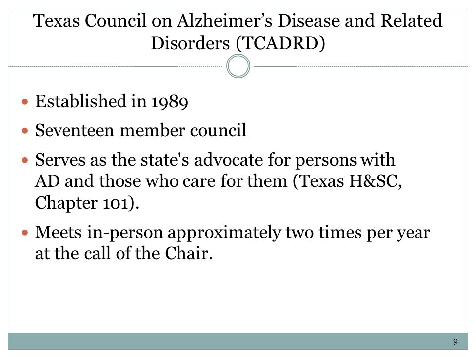 Texas Council on Alzheimers Disease and Related Disorders (TCADRD) Established in 1989 Seventeen member council Serves as the state's advocate for per