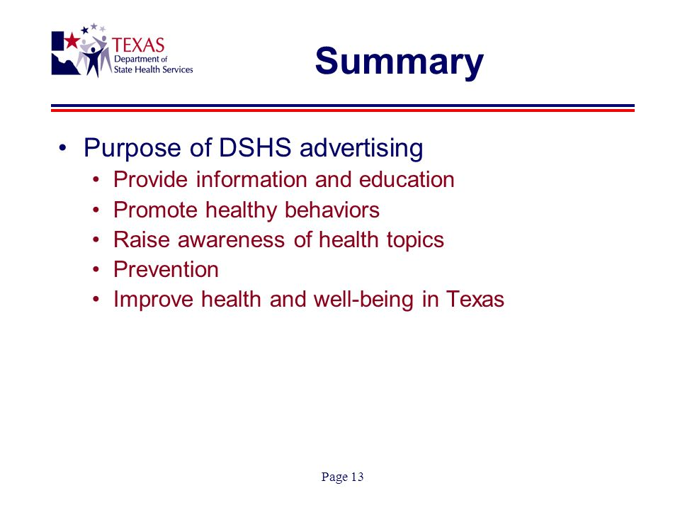 Page 13 Summary Purpose of DSHS advertising Provide information and education Promote healthy behaviors Raise awareness of health topics Prevention Improve health and well-being in Texas