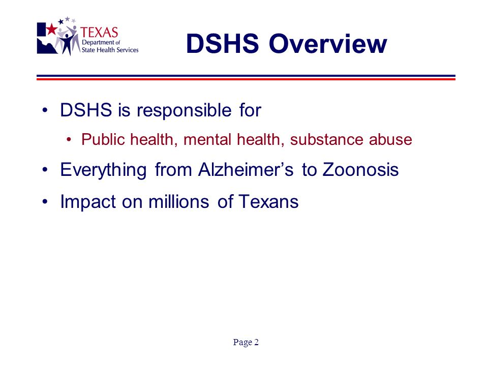 Page 2 DSHS Overview DSHS is responsible for Public health, mental health, substance abuse Everything from Alzheimers to Zoonosis Impact on millions of Texans