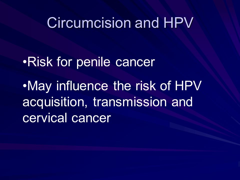 Circumcision and HPV Risk for penile cancer May influence the risk of HPV acquisition, transmission and cervical cancer