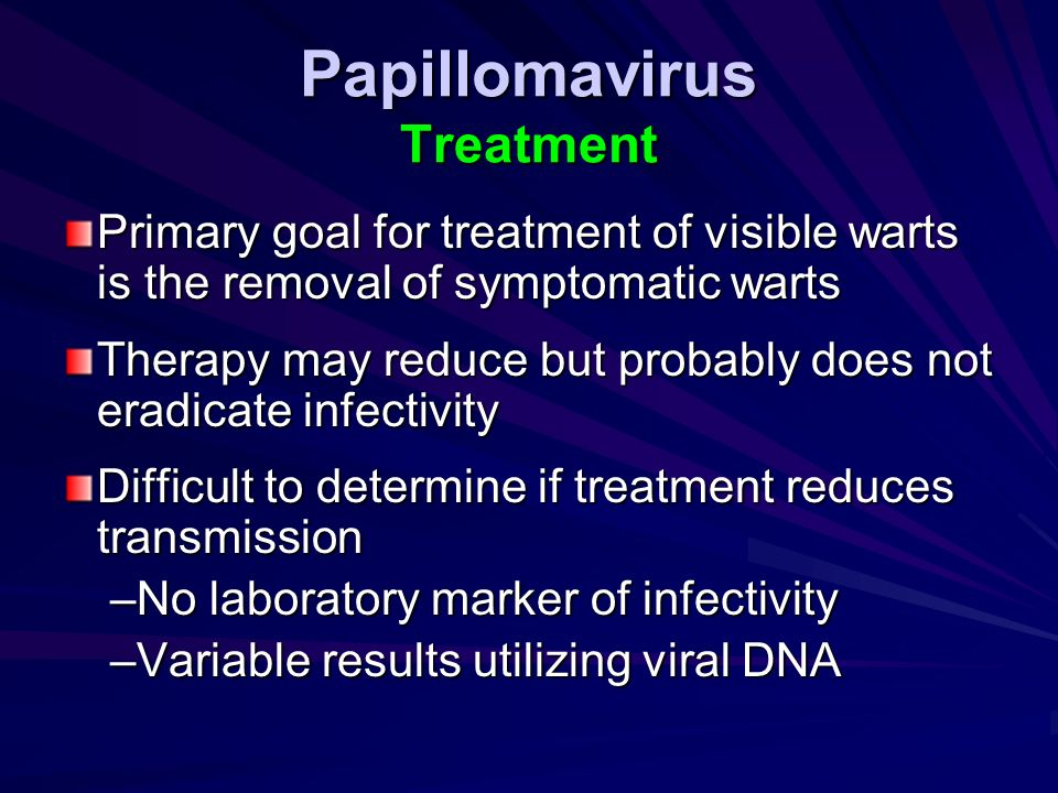 Papillomavirus Treatment Primary goal for treatment of visible warts is the removal of symptomatic warts Therapy may reduce but probably does not erad