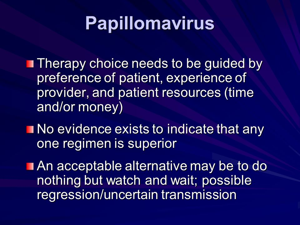 Papillomavirus Therapy choice needs to be guided by preference of patient, experience of provider, and patient resources (time and/or money) No eviden